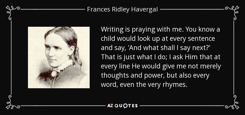Writing is praying with me. You know a child would look up at every sentence and say, 'And what shall I say next?' That is just what I do; I ask Him that at every line He would give me not merely thoughts and power, but also every word, even the very rhymes. - Frances Ridley Havergal