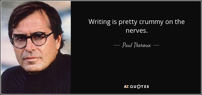 Writing is pretty crummy on the nerves. - Paul Theroux
