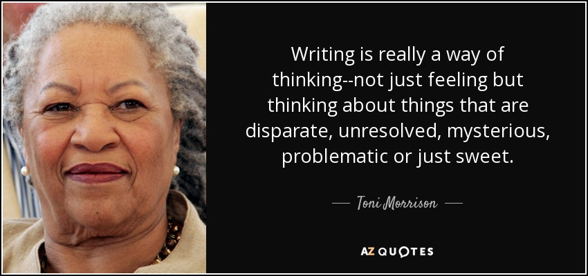 Writing is really a way of thinking--not just feeling but thinking about things that are disparate, unresolved, mysterious, problematic or just sweet. - Toni Morrison