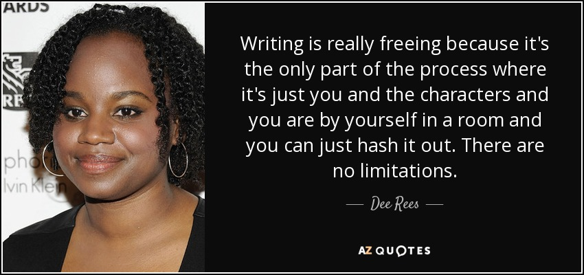 Writing is really freeing because it's the only part of the process where it's just you and the characters and you are by yourself in a room and you can just hash it out. There are no limitations. - Dee Rees