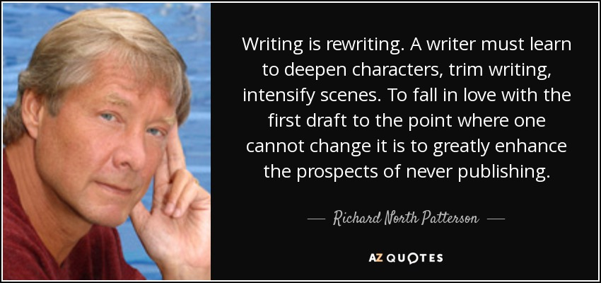 Writing is rewriting. A writer must learn to deepen characters, trim writing, intensify scenes. To fall in love with the first draft to the point where one cannot change it is to greatly enhance the prospects of never publishing. - Richard North Patterson