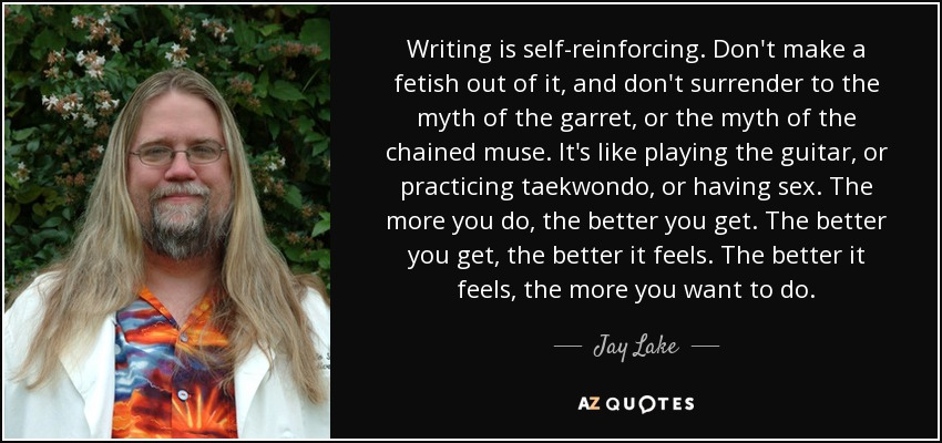 Writing is self-reinforcing. Don't make a fetish out of it, and don't surrender to the myth of the garret, or the myth of the chained muse. It's like playing the guitar, or practicing taekwondo, or having sex. The more you do, the better you get. The better you get, the better it feels. The better it feels, the more you want to do. - Jay Lake