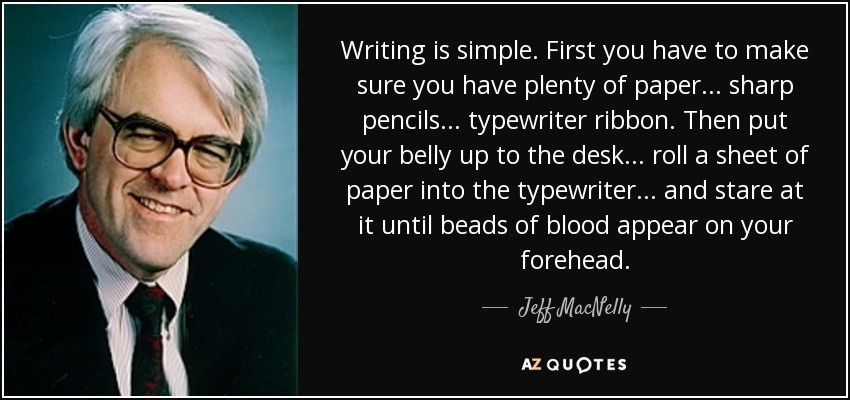 Writing is simple. First you have to make sure you have plenty of paper... sharp pencils... typewriter ribbon. Then put your belly up to the desk... roll a sheet of paper into the typewriter... and stare at it until beads of blood appear on your forehead. - Jeff MacNelly