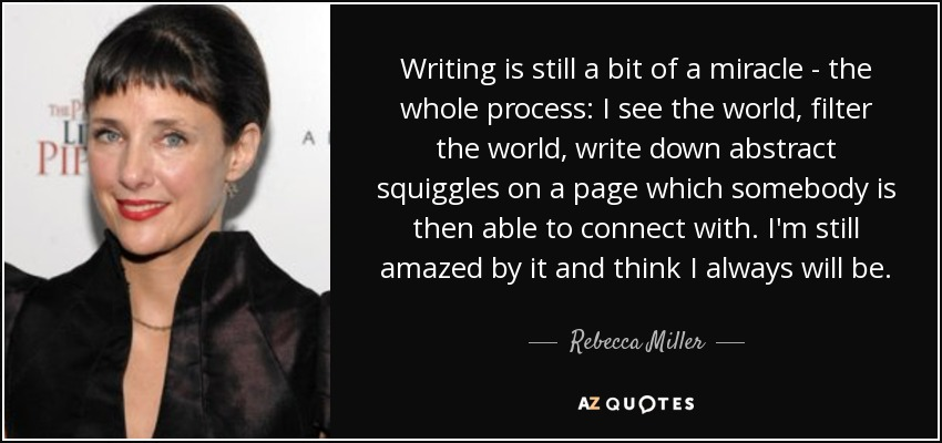 Writing is still a bit of a miracle - the whole process: I see the world, filter the world, write down abstract squiggles on a page which somebody is then able to connect with. I'm still amazed by it and think I always will be. - Rebecca Miller