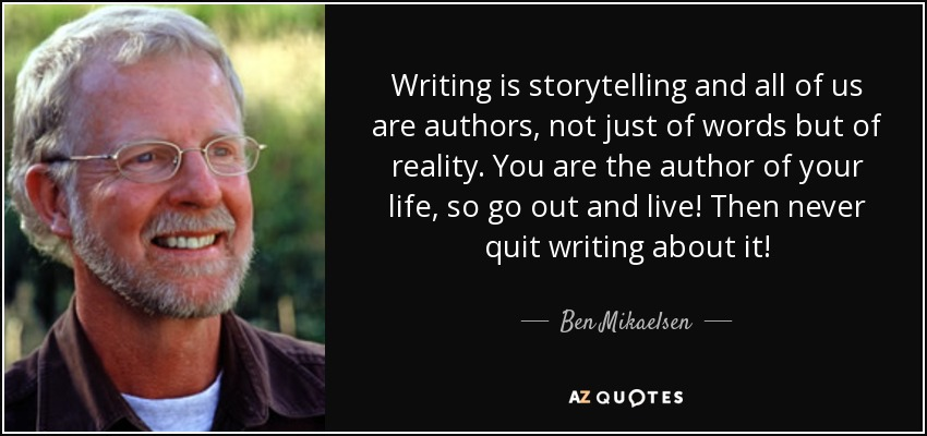Writing is storytelling and all of us are authors, not just of words but of reality. You are the author of your life, so go out and live! Then never quit writing about it! - Ben Mikaelsen
