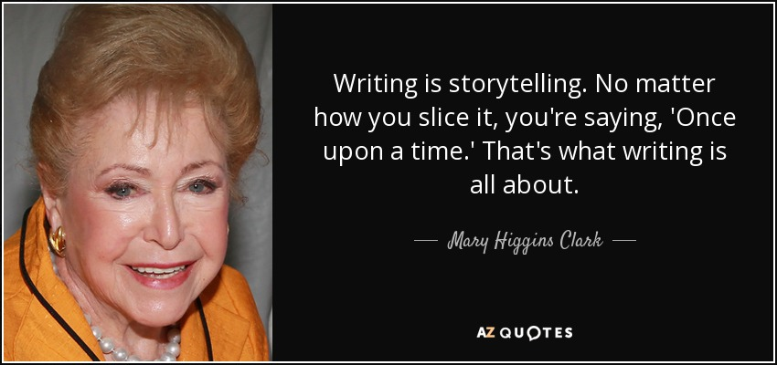 Writing is storytelling. No matter how you slice it, you're saying, 'Once upon a time.' That's what writing is all about. - Mary Higgins Clark