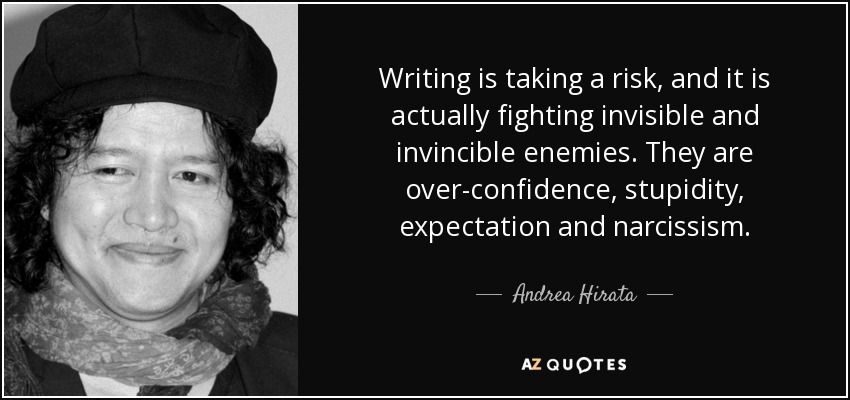 Writing is taking a risk, and it is actually fighting invisible and invincible enemies. They are over-confidence, stupidity, expectation and narcissism. - Andrea Hirata
