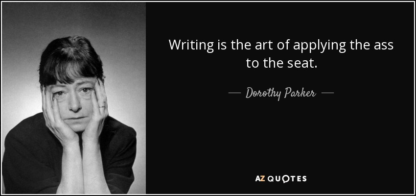 Writing is the art of applying the ass to the seat. - Dorothy Parker