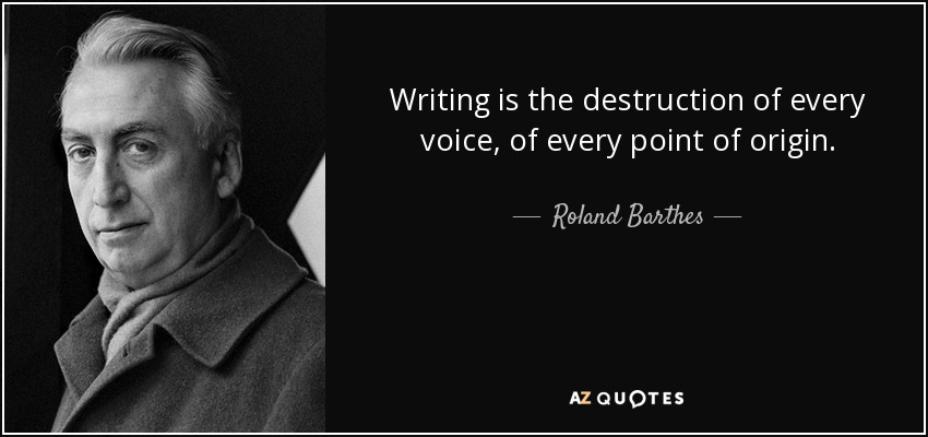 Writing is the destruction of every voice, of every point of origin. - Roland Barthes