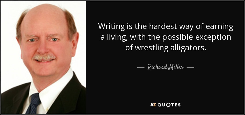 Writing is the hardest way of earning a living, with the possible exception of wrestling alligators. - Richard Miller