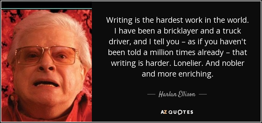 Writing is the hardest work in the world. I have been a bricklayer and a truck driver, and I tell you – as if you haven't been told a million times already – that writing is harder. Lonelier. And nobler and more enriching. - Harlan Ellison