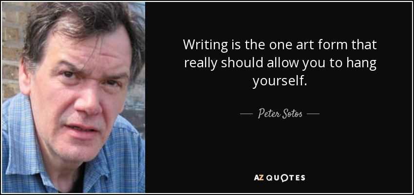 Writing is the one art form that really should allow you to hang yourself. - Peter Sotos