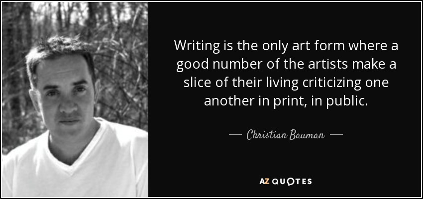 Writing is the only art form where a good number of the artists make a slice of their living criticizing one another in print, in public. - Christian Bauman
