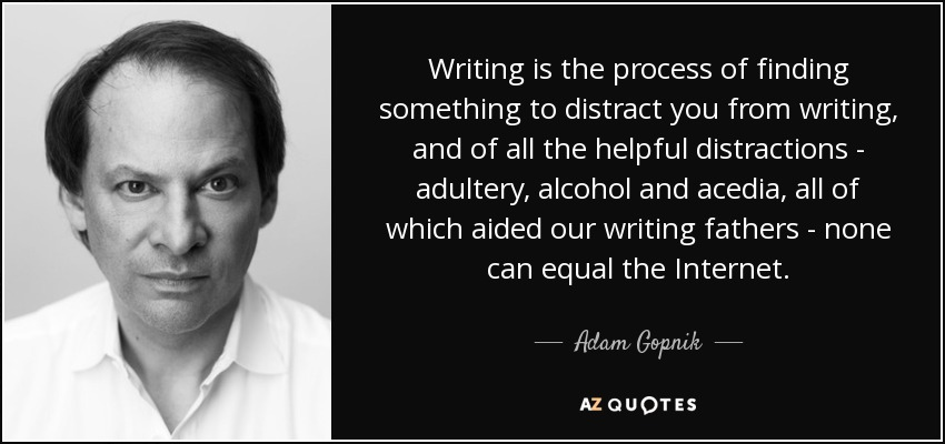 Writing is the process of finding something to distract you from writing, and of all the helpful distractions - adultery, alcohol and acedia, all of which aided our writing fathers - none can equal the Internet. - Adam Gopnik