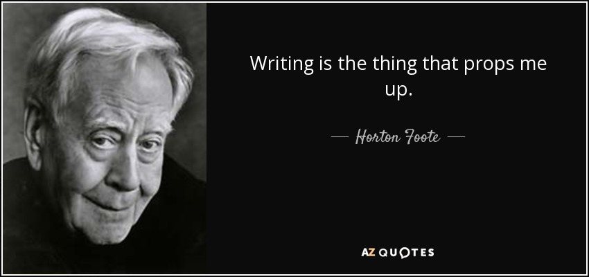 Writing is the thing that props me up. - Horton Foote