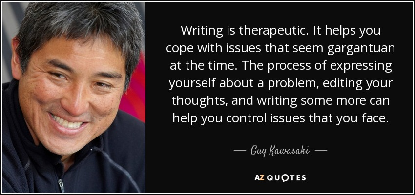 Writing is therapeutic. It helps you cope with issues that seem gargantuan at the time. The process of expressing yourself about a problem, editing your thoughts, and writing some more can help you control issues that you face. - Guy Kawasaki