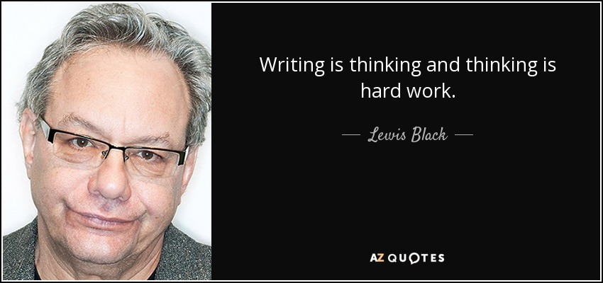 Writing is thinking and thinking is hard work. - Lewis Black