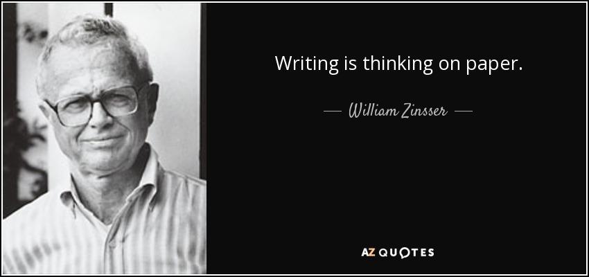 Writing is thinking on paper. - William Zinsser