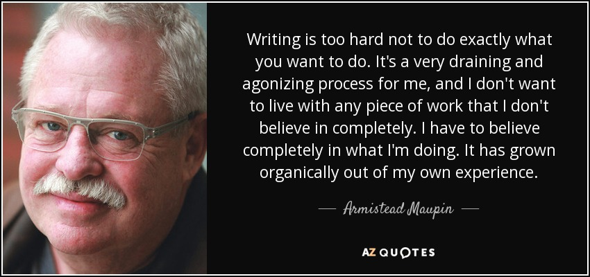Writing is too hard not to do exactly what you want to do. It's a very draining and agonizing process for me, and I don't want to live with any piece of work that I don't believe in completely. I have to believe completely in what I'm doing. It has grown organically out of my own experience. - Armistead Maupin