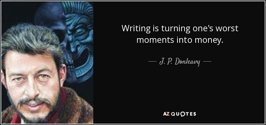 Writing is turning one's worst moments into money. - J. P. Donleavy