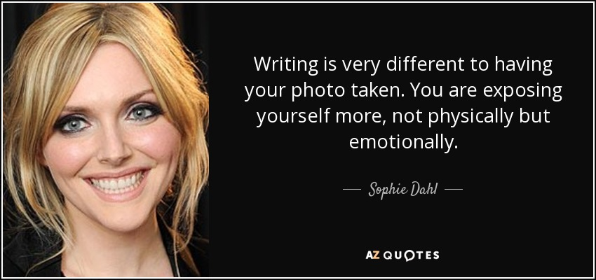 Writing is very different to having your photo taken. You are exposing yourself more, not physically but emotionally. - Sophie Dahl