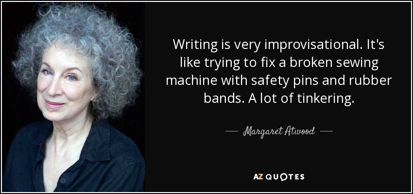 Writing is very improvisational. It's like trying to fix a broken sewing machine with safety pins and rubber bands. A lot of tinkering. - Margaret Atwood