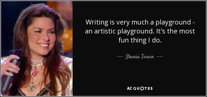 Writing is very much a playground - an artistic playground. It's the most fun thing I do. - Shania Twain
