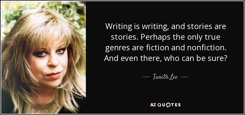 Writing is writing, and stories are stories. Perhaps the only true genres are fiction and nonfiction. And even there, who can be sure? - Tanith Lee