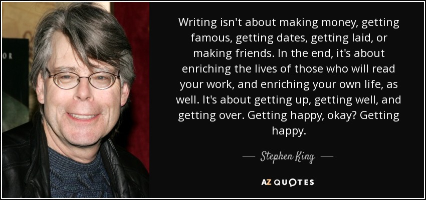 Writing isn't about making money, getting famous, getting dates, getting laid, or making friends. In the end, it's about enriching the lives of those who will read your work, and enriching your own life, as well. It's about getting up, getting well, and getting over. Getting happy, okay? Getting happy. - Stephen King