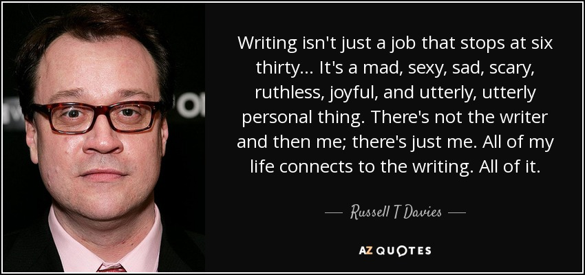 Writing isn't just a job that stops at six thirty... It's a mad, sexy, sad, scary, ruthless, joyful, and utterly, utterly personal thing. There's not the writer and then me; there's just me. All of my life connects to the writing. All of it. - Russell T Davies