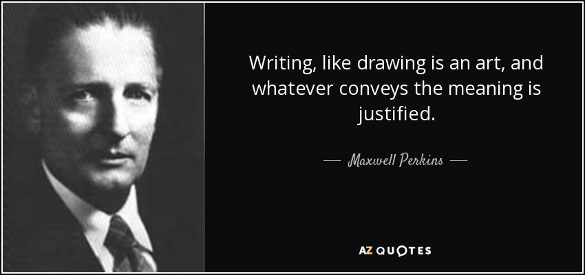 Writing, like drawing is an art, and whatever conveys the meaning is justified. - Maxwell Perkins