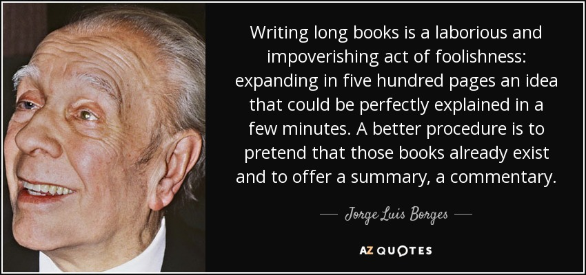 Writing long books is a laborious and impoverishing act of foolishness: expanding in five hundred pages an idea that could be perfectly explained in a few minutes. A better procedure is to pretend that those books already exist and to offer a summary, a commentary. - Jorge Luis Borges