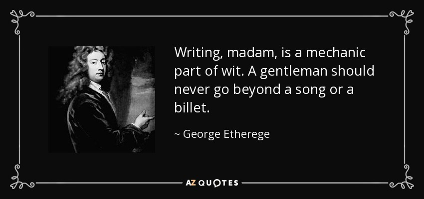 Writing, madam, is a mechanic part of wit. A gentleman should never go beyond a song or a billet. - George Etherege