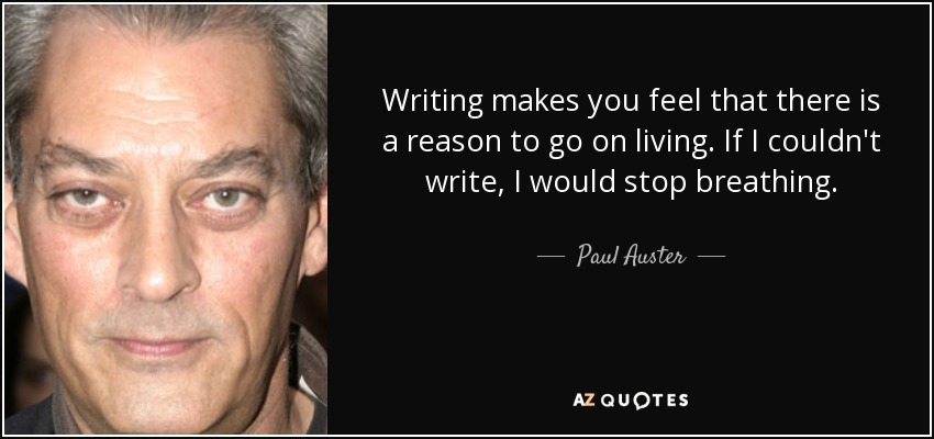 Writing makes you feel that there is a reason to go on living. If I couldn't write, I would stop breathing. - Paul Auster
