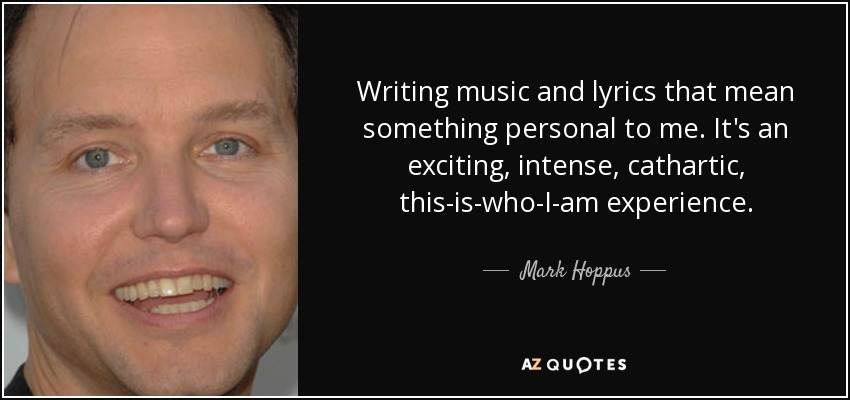 Writing music and lyrics that mean something personal to me. It's an exciting, intense, cathartic, this-is-who-I-am experience. - Mark Hoppus