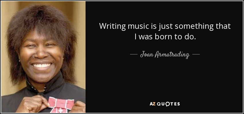 Writing music is just something that I was born to do. - Joan Armatrading