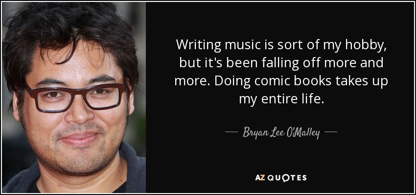 Writing music is sort of my hobby, but it's been falling off more and more. Doing comic books takes up my entire life. - Bryan Lee O'Malley