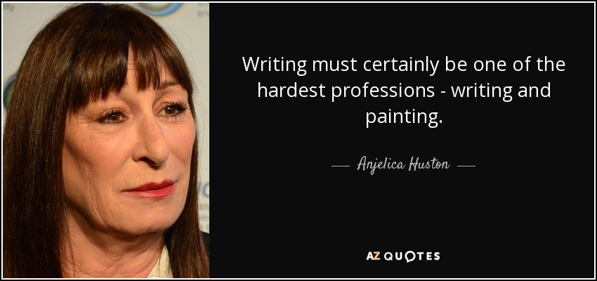 Writing must certainly be one of the hardest professions - writing and painting. - Anjelica Huston