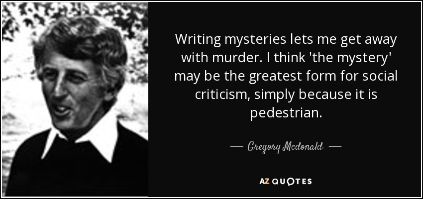 Writing mysteries lets me get away with murder. I think 'the mystery' may be the greatest form for social criticism, simply because it is pedestrian. - Gregory Mcdonald