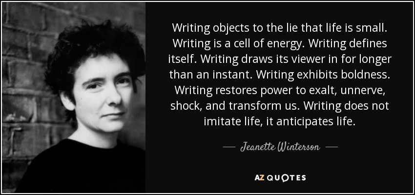Writing objects to the lie that life is small. Writing is a cell of energy. Writing defines itself. Writing draws its viewer in for longer than an instant. Writing exhibits boldness. Writing restores power to exalt, unnerve, shock, and transform us. Writing does not imitate life, it anticipates life. - Jeanette Winterson