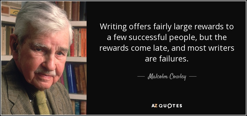 Writing offers fairly large rewards to a few successful people, but the rewards come late, and most writers are failures. - Malcolm Cowley