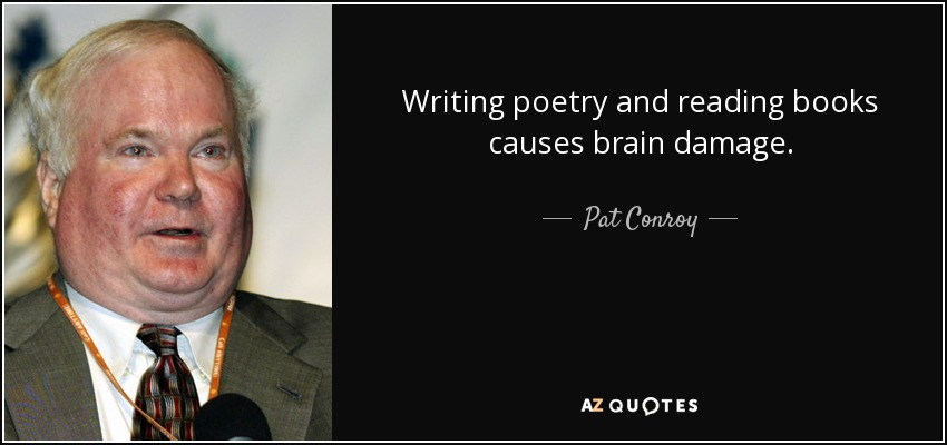 Writing poetry and reading books causes brain damage. - Pat Conroy