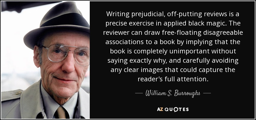 Writing prejudicial, off-putting reviews is a precise exercise in applied black magic. The reviewer can draw free-floating disagreeable associations to a book by implying that the book is completely unimportant without saying exactly why, and carefully avoiding any clear images that could capture the reader's full attention. - William S. Burroughs
