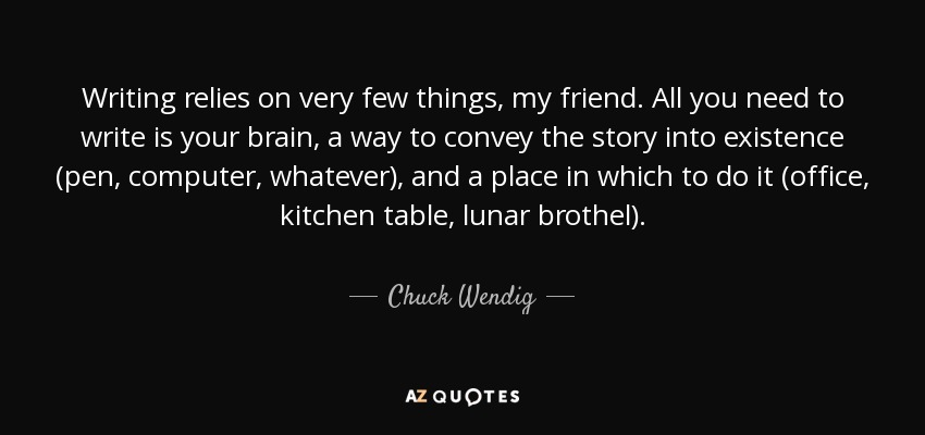 Writing relies on very few things, my friend. All you need to write is your brain, a way to convey the story into existence (pen, computer, whatever), and a place in which to do it (office, kitchen table, lunar brothel). - Chuck Wendig