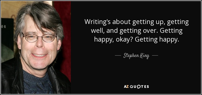 Writing's about getting up, getting well, and getting over. Getting happy, okay? Getting happy. - Stephen King