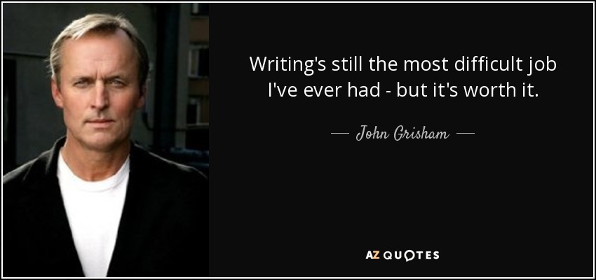 Writing's still the most difficult job I've ever had - but it's worth it. - John Grisham