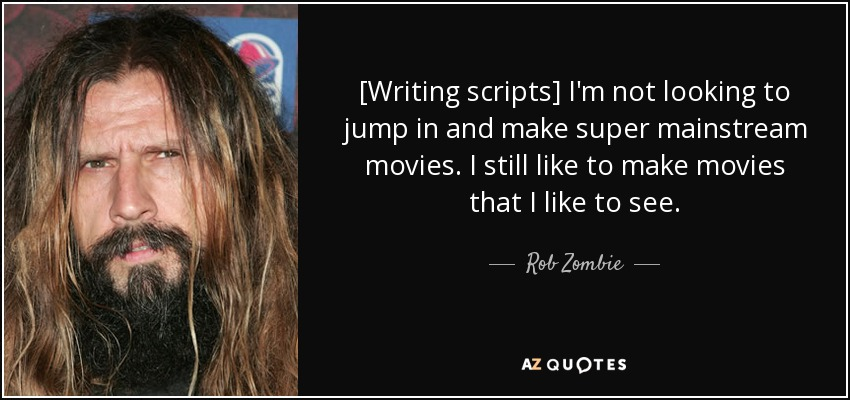 [Writing scripts] I'm not looking to jump in and make super mainstream movies. I still like to make movies that I like to see. - Rob Zombie