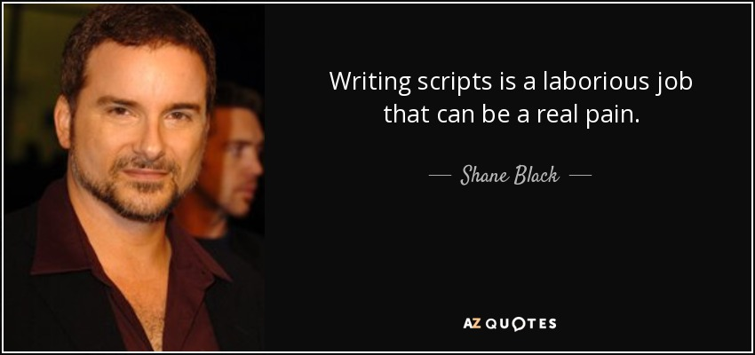 Writing scripts is a laborious job that can be a real pain. - Shane Black