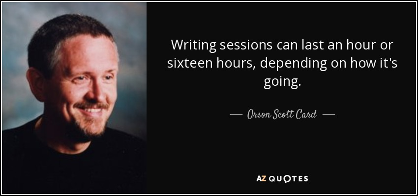 Writing sessions can last an hour or sixteen hours, depending on how it's going. - Orson Scott Card