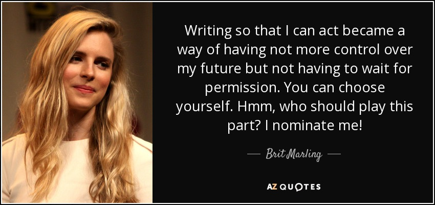 Writing so that I can act became a way of having not more control over my future but not having to wait for permission. You can choose yourself. Hmm, who should play this part? I nominate me! - Brit Marling